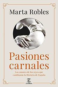 Pasiones carnales: Los amores de los reyes que cambiaron la Historia de España par Marta Robles