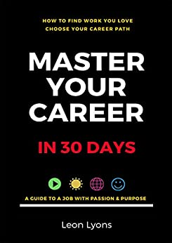 How To Find Work You Love, Choose Your Career Path, Master Your Career in 30 Days: Find a Job With Passion & Purpose in Your Life