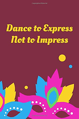 Dance To Express Not To Impress: Dance Notation Composition Book, All Dancers Diary, Daily Dancing Journal Log, Resource Notebook for Dance ... Boys, Girls, Men, Adults, (Dance Diary)