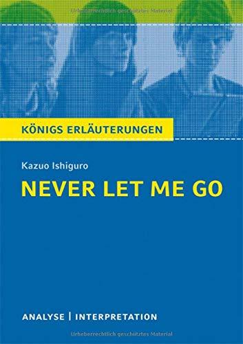 Never Let Me Go von Kazuo Ishiguro.: Textanalyse und Interpretation mit ausführlicher Inhaltsangabe und Abituraufgaben mit Lösungen. (Königs Erläuterungen).: 355