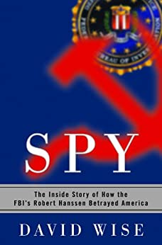 Spy: The Inside Story of How the FBI's Robert Hanssen Betrayed America by [David Wise]