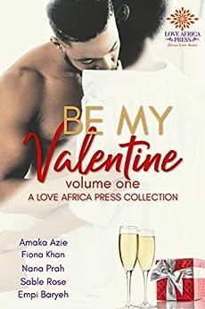 Be My Valentine: Volume One (Valentine Anthologies Book 1) by [Amaka Azie, Fiona Khan, Nana Prah, Sable Rose, Empi Baryeh]