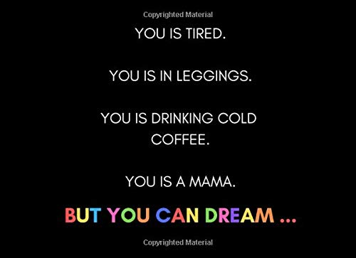 You is Tired. You Is In Leggings. You Is Drinking Cold Coffee. You Is A Mama. But You Can Dream!: Cool Bucket list Journal And Planner For Mothers