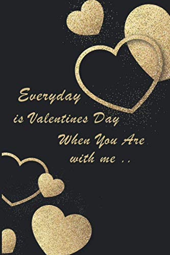Everyday is valentines day when you are with me: Valentines Day Notebook gift ,share love with the person that you love you like ...