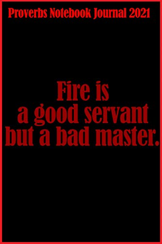 Proverbs Notebook Journal 2021, Fire is a Good Servant but a Bad Master.: proverbs, a series of notebooks with proverbs very well known in a very ... black and red cover, 121 pages size: 6x9 inch
