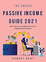 The Easiest Passive Income Guide 2021: How You Can Achieve Financial Independence Easely
