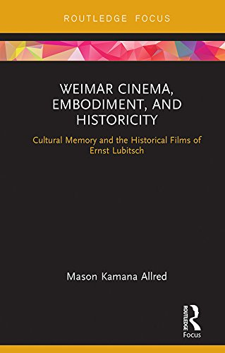 Weimar Cinema, Embodiment, and Historicity: Cultural Memory and the Historical Films of Ernst Lubitsch (Routledge Focus on Film Studies) (English Edition)