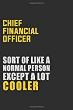 Chief Financial Officer Sort Of Like A Normal Person Except A Lot Cooler: Career journal, notebook and writing journal for encouraging men, women and kids. A framework for building your career.