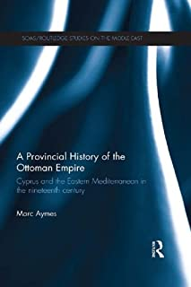 A Provincial History of the Ottoman Empire: Cyprus and the Eastern Mediterranean in the Nineteenth Century (SOAS/Routledge Studies on the Middle East Book 20)