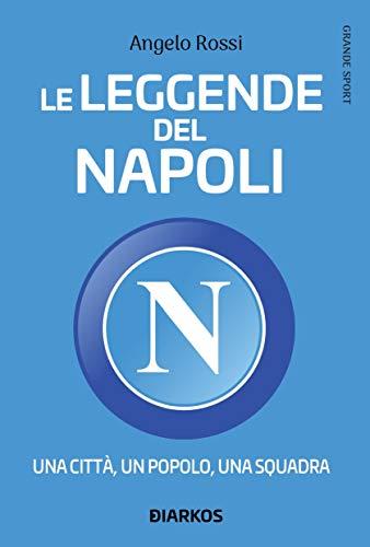 Le leggende del Napoli. Una città, un popolo, una squadra