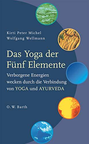 Das Yoga der Fünf Elemente: Verborgene Energien wecken durch die Verbindung von Yoga und Ayurveda