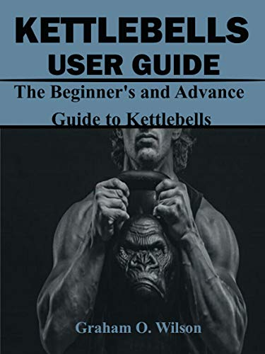 Kettlebells User Guide : The Beginner's and Advance Guide to Kettlebells (English Edition)