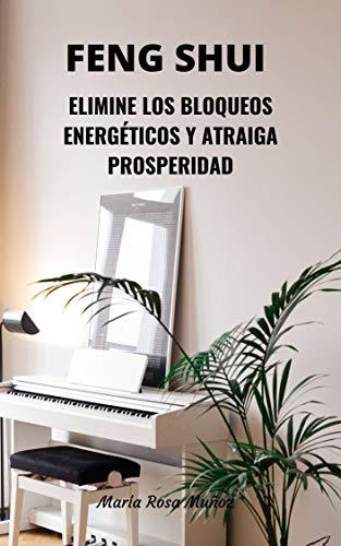 Feng Shui: Elimine los Bloqueos Energéticos del Hogar y Atraiga Prosperidad (Spanish Edition)