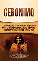 Geronimo: A Captivating Guide to One of the Most Well-Known Native Americans Who Was a Leader of the Apache Tribe and a Prominent Figure of the Wild West