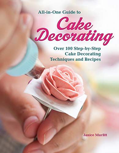 All-in-One Guide to Cake Decorating: Over 100 Step-by-Step Cake Decorating Techniques and Recipes (CompanionHouse Books) Clear Instructions for How to Decorate Cakes, Make Flowers, Use Fondant, & More