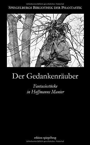 Der Gedankenräuber: Fantasiestücke in Hoffmanns Manier (Spiegelbergs Bibliothek der Phantastik, Band 6)