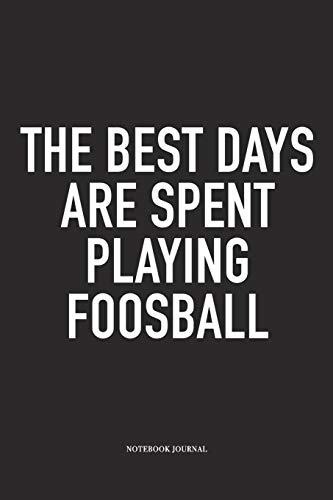 The Best Days Are Spent Playing Foosball: A 6x9 Inch Matte Softcover Diary Notebook With 120 Blank Lined Pages And A Funny Table Soccer Sports Fanatic Cover Slogan