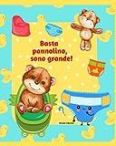 Basta pannolino, sono grande!: Ediz. a colori - Libro per lasciare il pannolino - Libro pannolino per bambini - Libro vasino per bambini