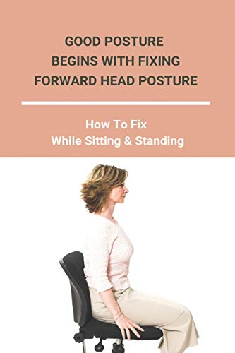 Good Posture Begins With Fixing Forward Head Posture: How To Fix While Sitting & Standing: How To Fix Desk Neck