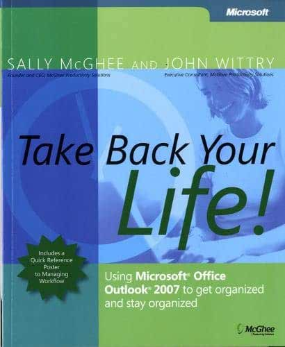 Take Back Your Life!: Using Microsoft® Office Outlook® 2007 to Get Organized and Stay Organized