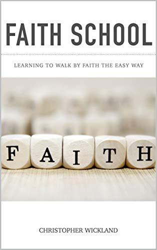 Faith School: Learning to walk by faith the easy way (English Edition)