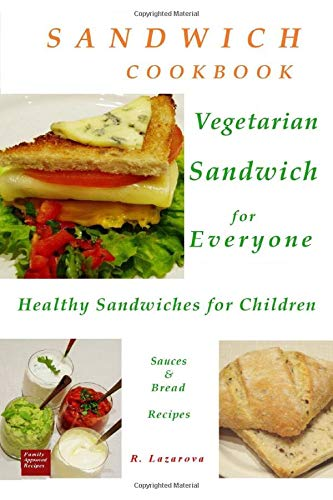 Sandwich Cookbook. Vegetarian Sandwich for Everyone. Healthy Sandwiches for Children. Sauces & Bread Recipes (Vegetarian & Vegan Cookbooks, Band 2)