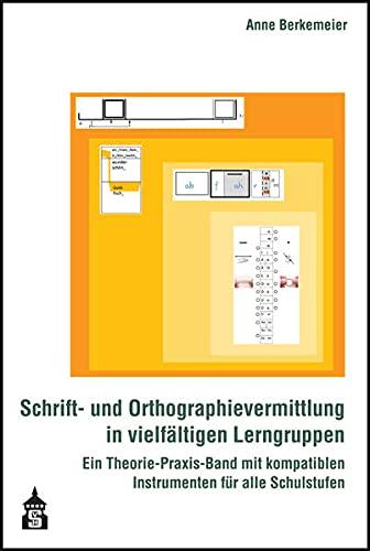 Schrift- und Orthographievermittlung in vielfältigen Lerngruppen: Ein Theorie-Praxis-Band mit kompatiblen Instrumenten für alle Schulstufen