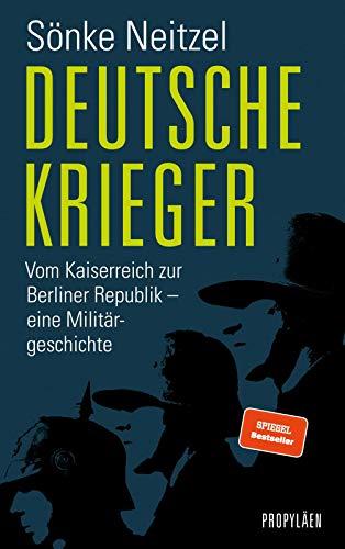 Deutsche Krieger: Vom Kaiserreich zur Berliner Republik - eine Militärgeschichte