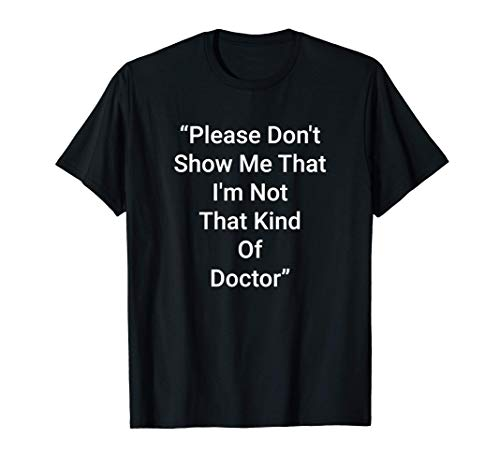 Please Don't Show Me That I'm Not That Kind Of Doctor T-Shirt