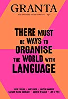 Granta 150: There Must Be Ways to Organise the World With Language (The Magazine of New Writing)