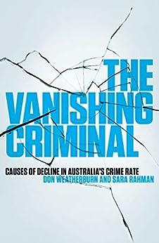 The Vanishing Criminal: Causes of Decline in Australia's Crime Rate by [Don Weatherburn, Sara Rahman]