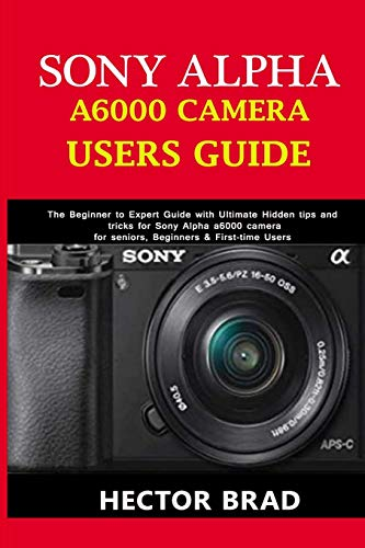 Sony Alpha A6000 Camera Users Guide: The Beginner to Expert Guide with Ultimate Hidden tips and tricks for Sony Alpha a6000 camera for seniors, Beginners & First-time Users