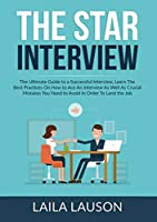 The STAR Interview: The Ultimate Guide to a Successful Interview, Learn The Best Practices On How to Ace An Interview As Well As Crucial Mistakes You Need to Avoid In Order To Land the Job