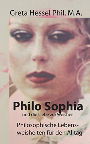 Philo Sophia und die Liebe zur Weisheit: Philosophische Lebensweisheiten für den Alltag
