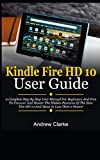 Kindle Fire HD 10 User Guide: A Complete Step By Step User Manual For Beginners And Pros To Uncover And Master The Hidden Features Of The New Fire HD 10 And Alexa In Less Than 2 Hours!