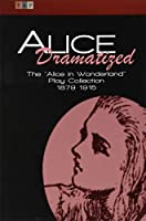 Alice Dramatized: The Alice in Wonderland Play Collection 1879-1915