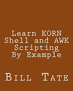 Learn KORN Shell and AWK Scripting By Example: A Cookbook of Advanced Scripts For Unix and Linux Environments