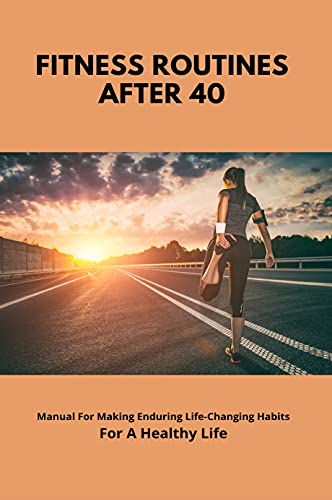 Fitness Routines After 40: Manual For Making Enduring Life-Changing Habits For A...