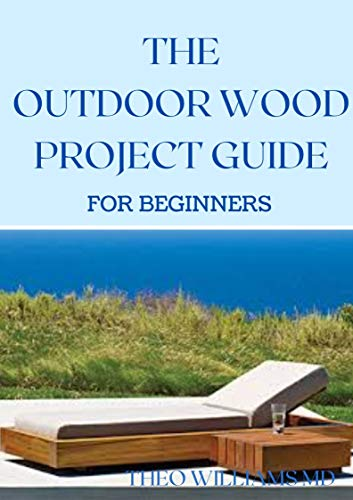 THE OUTDOOR WOOD RPOJECT GUIDE FOR BEGINNERS: The Complete Step-by-Step Guide to...