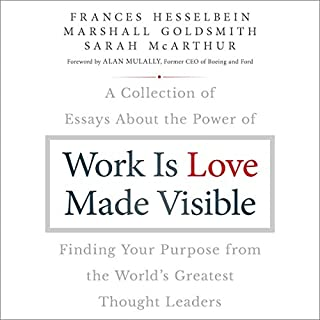 Work Is Love Made Visible     A Collection of Essays About the Power of Finding Your Purpose from the World's Greatest Thought Leaders              By:                                                                                                                                 Frances Hesselbein,                                                                                        Marshall Goldsmith,                                                                                        Sarah McArthur,                   and others                          Narrated by:                                                                                                                                 Walter Dixon,                                                                                        Janet Metzger                      Length: 8 hrs and 54 mins     Not rated yet     Overall 0.0