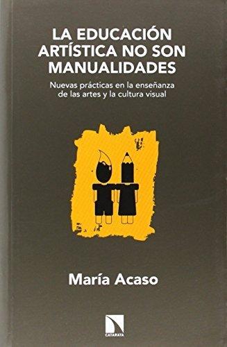 La educación artística no son manualidades: nuevas prácticas en la enseñanza de las artes y la cultura visual by María Acaso López-Bosch(2014-01-09)