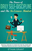 The Power of Daily Self-Discipline and The No-Excuses Mindset: Practical Exercises to Strengthen Your Willpower and Overcome Procrastination by Creating Atomic Habits