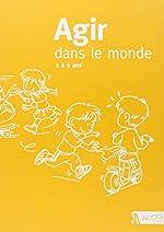 Agir dans le monde - Maternelle d'Accès Editions