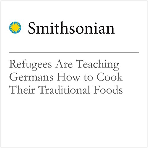 Refugees Are Teaching Germans How to Cook Their Traditional Foods audiobook cover art