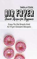 Air Fryer Dessert Recipes For Beginners: Easy-To-Do Snack And Air Fryer Dessert Recipes