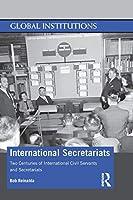 International Secretariats: Two Centuries of International Civil Servants and Secretariats (Global Institutions)