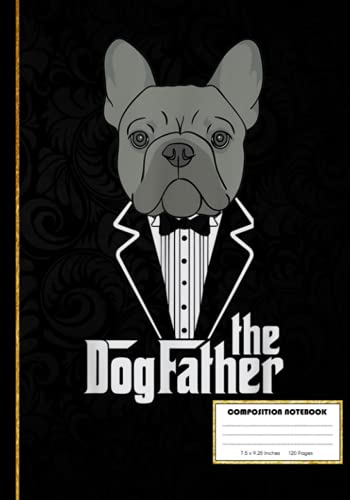 The Dogfather French Bulldog Dad Frenchie Papa Composition Notebook: Frenchie French Bulldog Nerd | College Ruled Notebook Lined School Journal | 120 ... Teacher Book Notes Gift | Subject Workbook