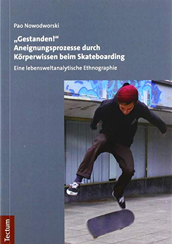 """""""Gestanden!"""" Aneignungsprozesse durch Körperwissen beim Skateboarding: Eine lebensweltanalytische Ethnographie"""