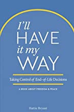 I'll Have It My Way: Taking Control of End of Life Decisions: a Book about Freedom & Peace