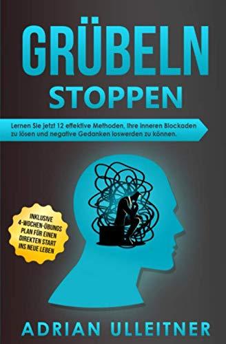 Grübeln stoppen: Lernen Sie jetzt 12 effektive Methoden, Ihre inneren Blockaden zu lösen und negative Gedanken loswerden zu können. Inklusive ... ins neue Leben (Resilienz trainieren, Band 2)